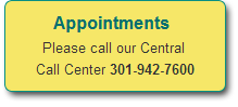 Appointments - Please call our Central Call Center at 301.942.7600